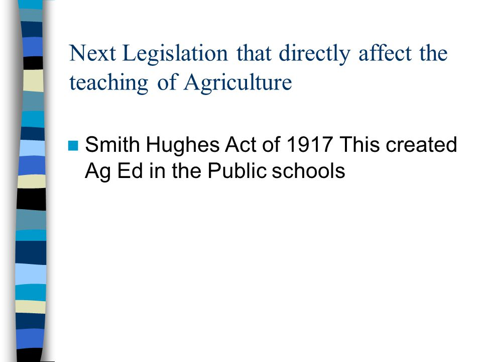 Next Legislation that directly affect the teaching of Agriculture Smith Hughes Act of 1917 This created Ag Ed in the Public schools