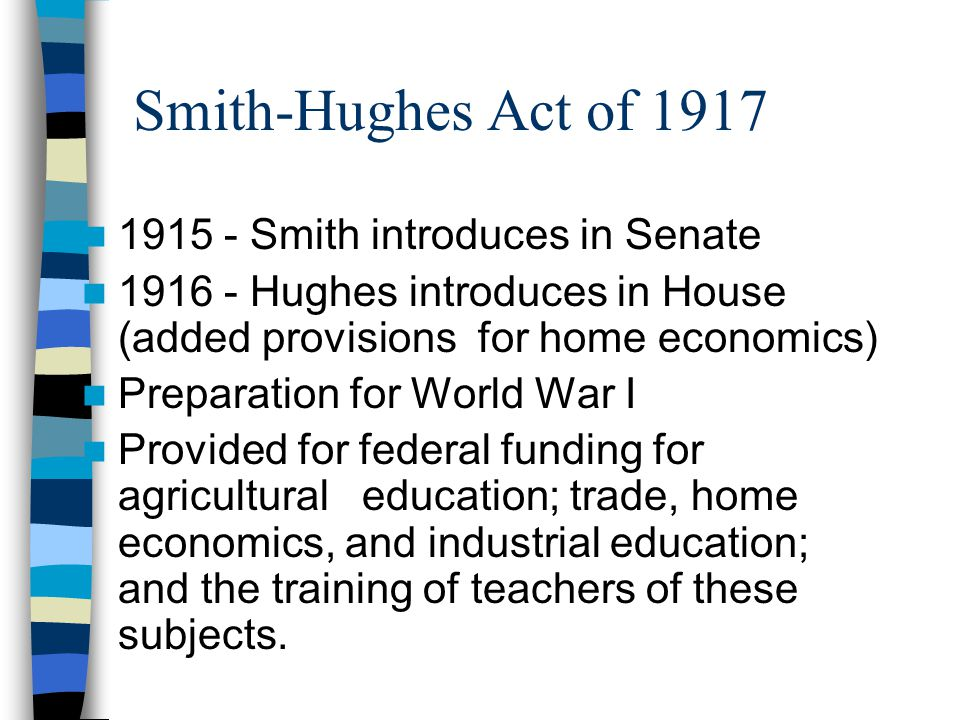 Smith-Hughes Act of 1917 1915 - Smith introduces in Senate 1916 - Hughes introduces in House (added provisions for home economics) Preparation for World War I Provided for federal funding for agricultural education; trade, home economics, and industrial education; and the training of teachers of these subjects.
