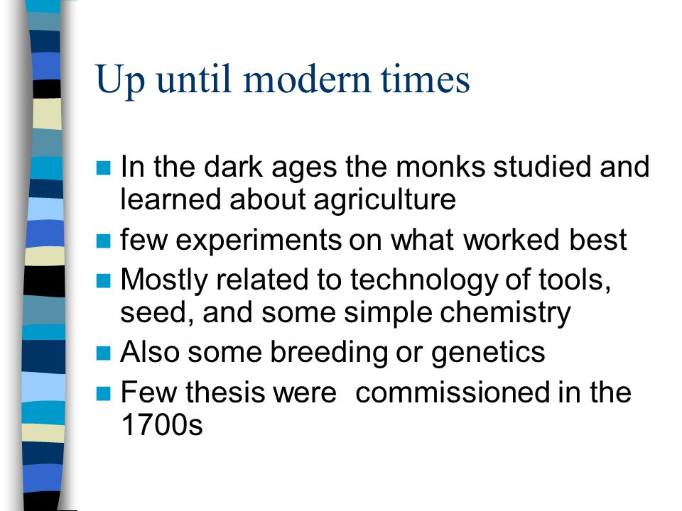 Up until modern times In the dark ages the monks studied and learned about agriculture few experiments on what worked best Mostly related to technology of tools, seed, and some simple chemistry Also some breeding or genetics Few thesis were commissioned in the 1700s