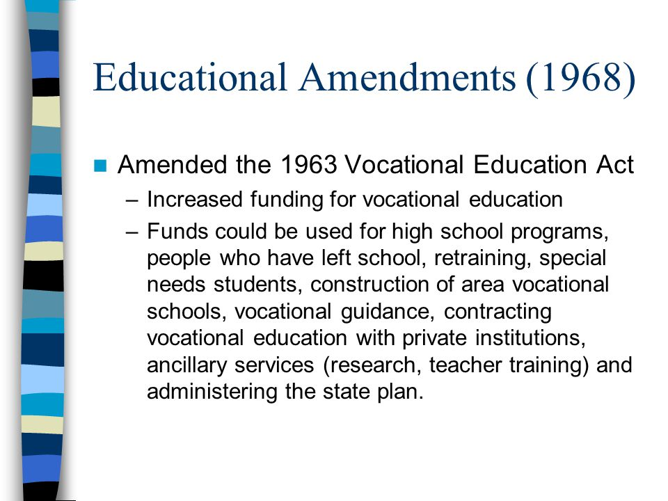 Educational Amendments (1968) Amended the 1963 Vocational Education Act –Increased funding for vocational education –Funds could be used for high school programs, people who have left school, retraining, special needs students, construction of area vocational schools, vocational guidance, contracting vocational education with private institutions, ancillary services (research, teacher training) and administering the state plan.