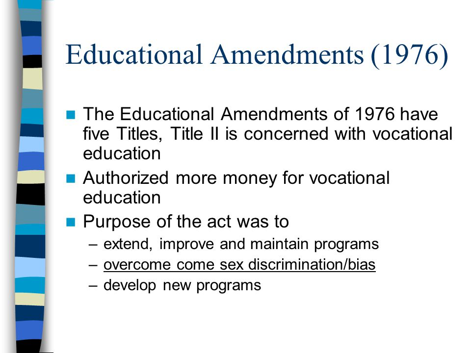 Educational Amendments (1976) The Educational Amendments of 1976 have five Titles, Title II is concerned with vocational education Authorized more money for vocational education Purpose of the act was to –extend, improve and maintain programs –overcome come sex discrimination/bias –develop new programs