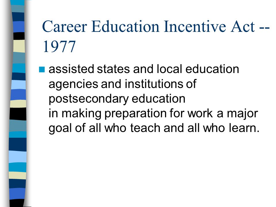 Career Education Incentive Act -- 1977 assisted states and local education agencies and institutions of postsecondary education in making preparation for work a major goal of all who teach and all who learn.