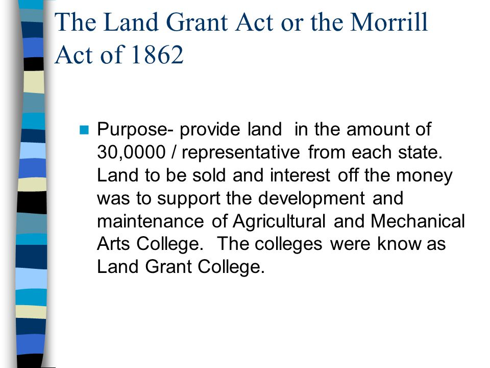 The Land Grant Act or the Morrill Act of 1862 Purpose- provide land in the amount of 30,0000 / representative from each state.