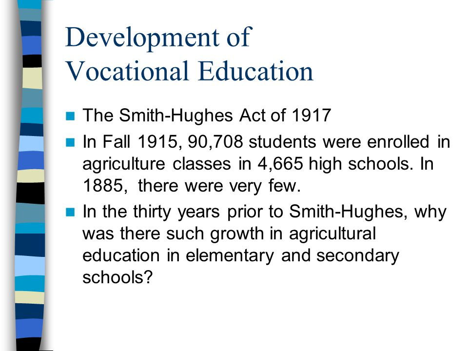 Development of Vocational Education The Smith-Hughes Act of 1917 In Fall 1915, 90,708 students were enrolled in agriculture classes in 4,665 high schools.