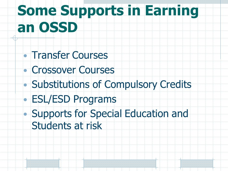 Some Supports in Earning an OSSD Transfer Courses Crossover Courses Substitutions of Compulsory Credits ESL/ESD Programs Supports for Special Education and Students at risk