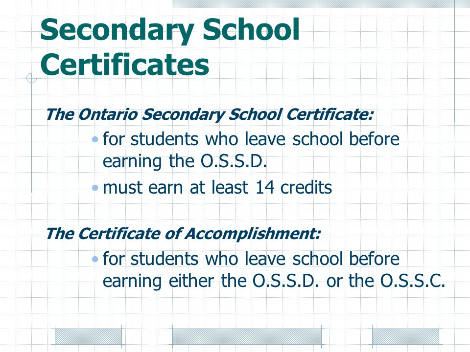 Secondary School Certificates The Ontario Secondary School Certificate: for students who leave school before earning the O.S.S.D.