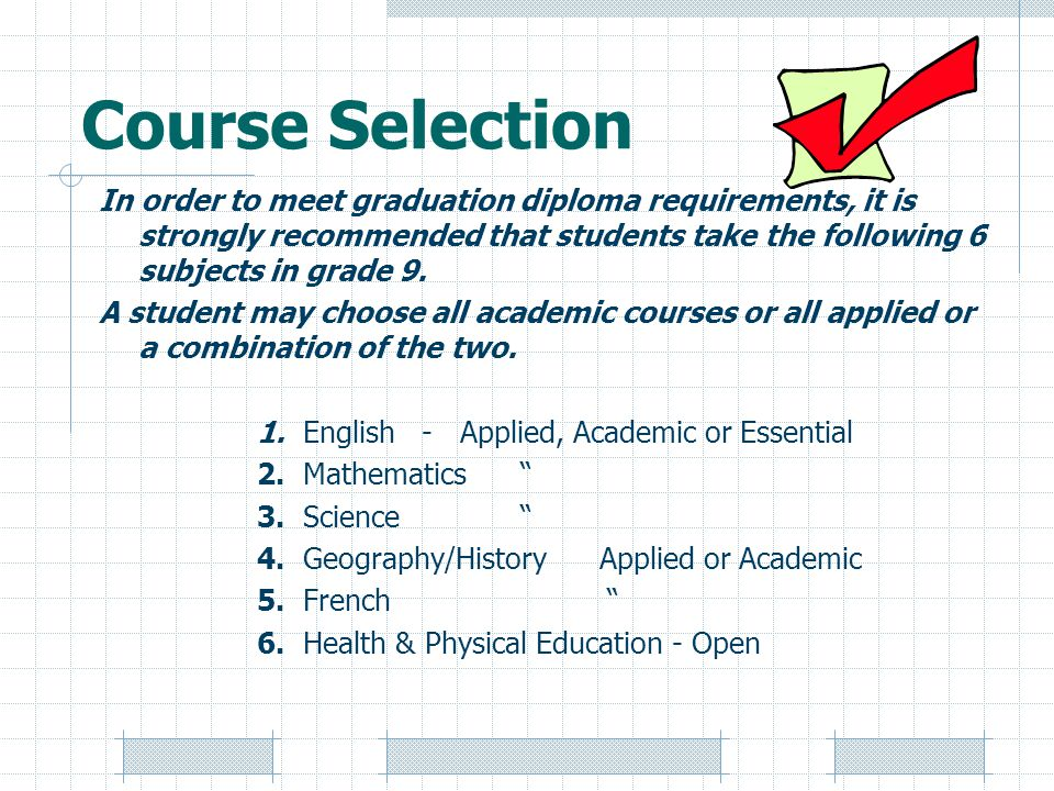 Course Selection In order to meet graduation diploma requirements, it is strongly recommended that students take the following 6 subjects in grade 9.