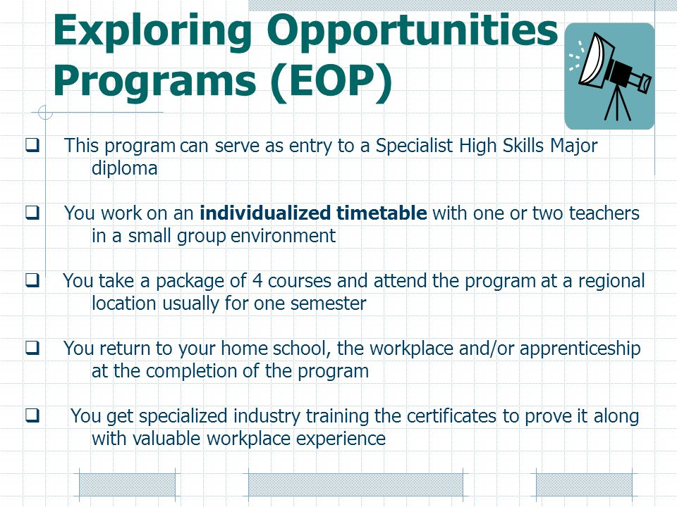 Exploring Opportunities Programs (EOP)  This program can serve as entry to a Specialist High Skills Major diploma  You work on an individualized timetable with one or two teachers in a small group environment  You take a package of 4 courses and attend the program at a regional location usually for one semester  You return to your home school, the workplace and/or apprenticeship at the completion of the program  You get specialized industry training the certificates to prove it along with valuable workplace experience