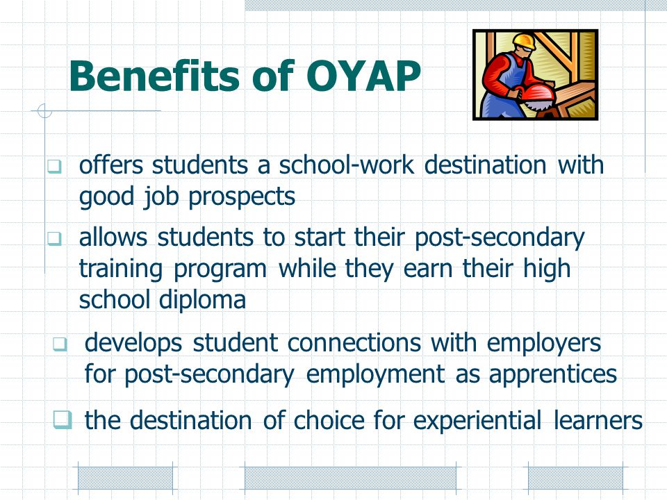 Benefits of OYAP  the destination of choice for experiential learners  allows students to start their post-secondary training program while they earn their high school diploma  develops student connections with employers for post-secondary employment as apprentices  offers students a school-work destination with good job prospects