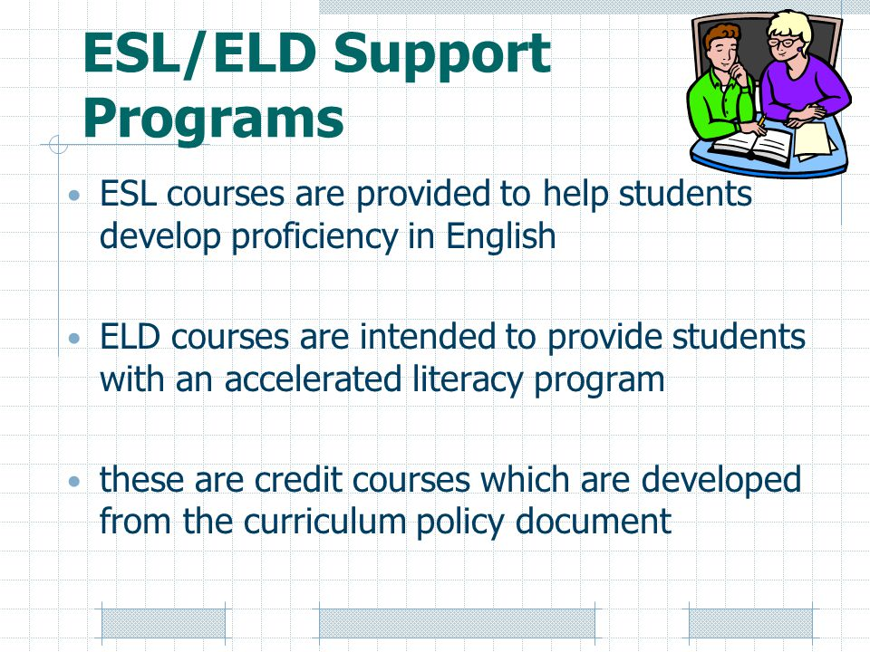 ESL/ELD Support Programs ESL courses are provided to help students develop proficiency in English ELD courses are intended to provide students with an accelerated literacy program these are credit courses which are developed from the curriculum policy document
