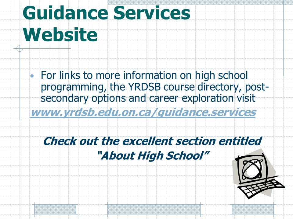 Guidance Services Website For links to more information on high school programming, the YRDSB course directory, post- secondary options and career exploration visit www.yrdsb.edu.on.ca/guidance.services Check out the excellent section entitled About High School