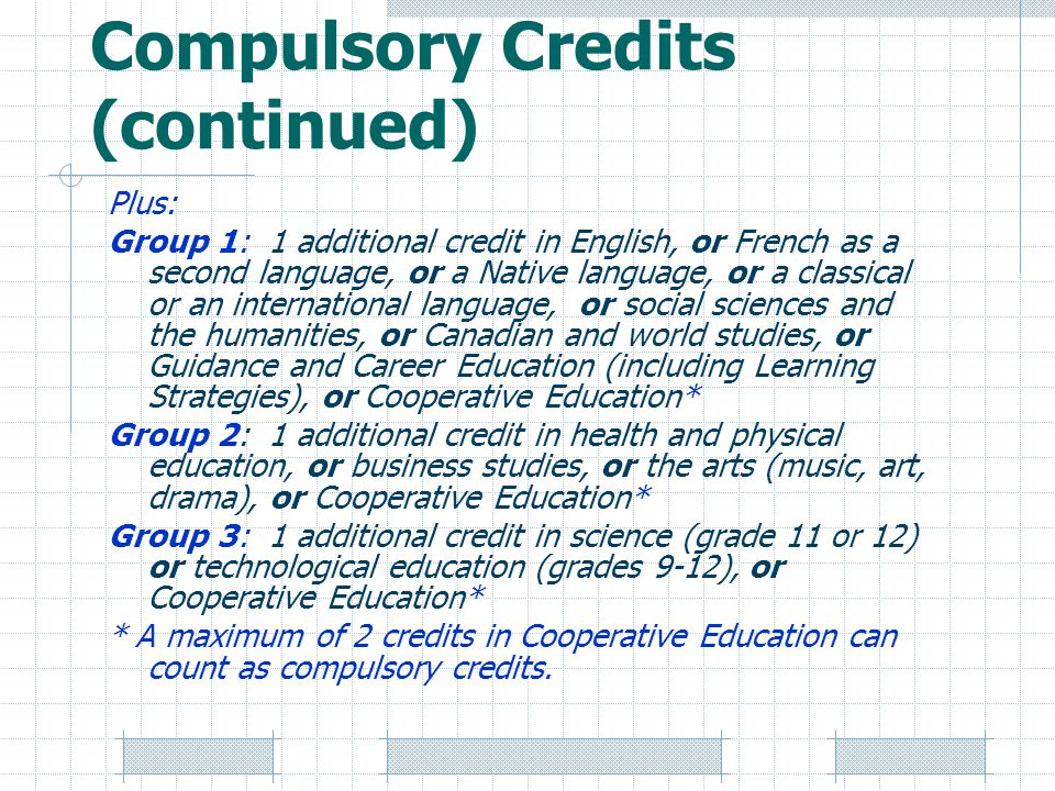 Compulsory Credits (continued) Plus: Group 1: 1 additional credit in English, or French as a second language, or a Native language, or a classical or an international language, or social sciences and the humanities, or Canadian and world studies, or Guidance and Career Education (including Learning Strategies), or Cooperative Education* Group 2: 1 additional credit in health and physical education, or business studies, or the arts (music, art, drama), or Cooperative Education* Group 3: 1 additional credit in science (grade 11 or 12) or technological education (grades 9-12), or Cooperative Education* * A maximum of 2 credits in Cooperative Education can count as compulsory credits.