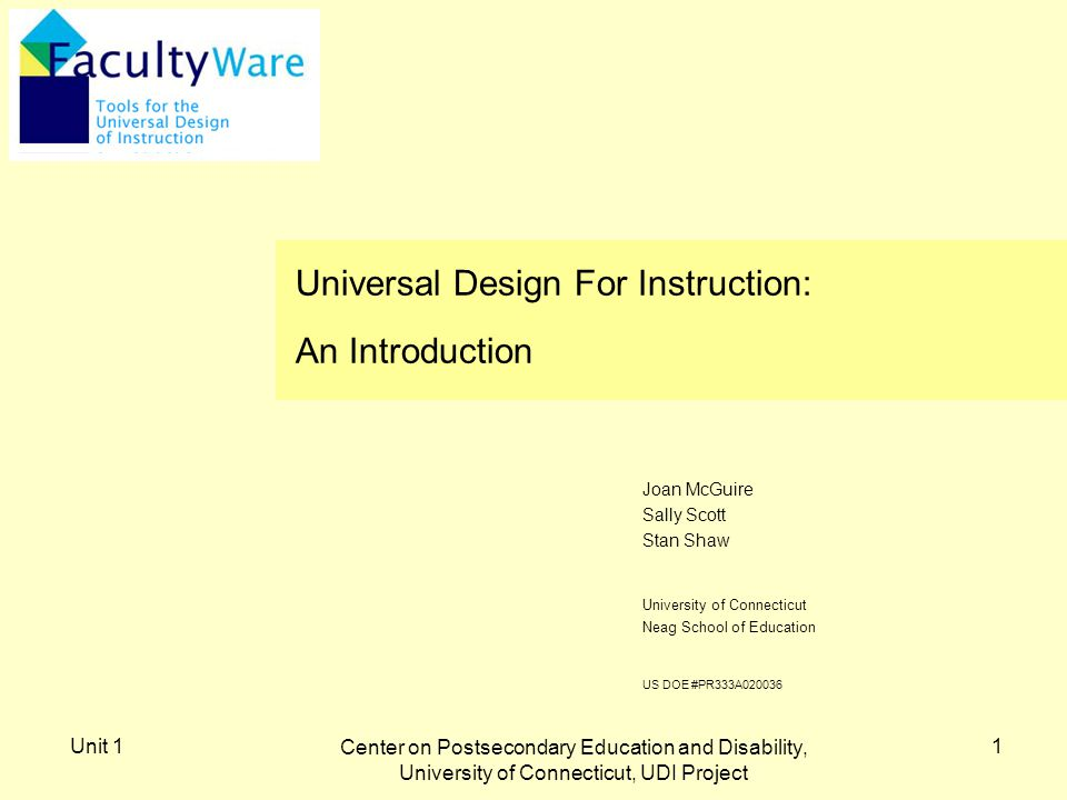Unit 1 Center on Postsecondary Education and Disability, University of Connecticut, UDI Project 1 University of Connecticut Neag School of Education US DOE #PR333A020036 Joan McGuire Sally Scott Stan Shaw Universal Design For Instruction: An Introduction