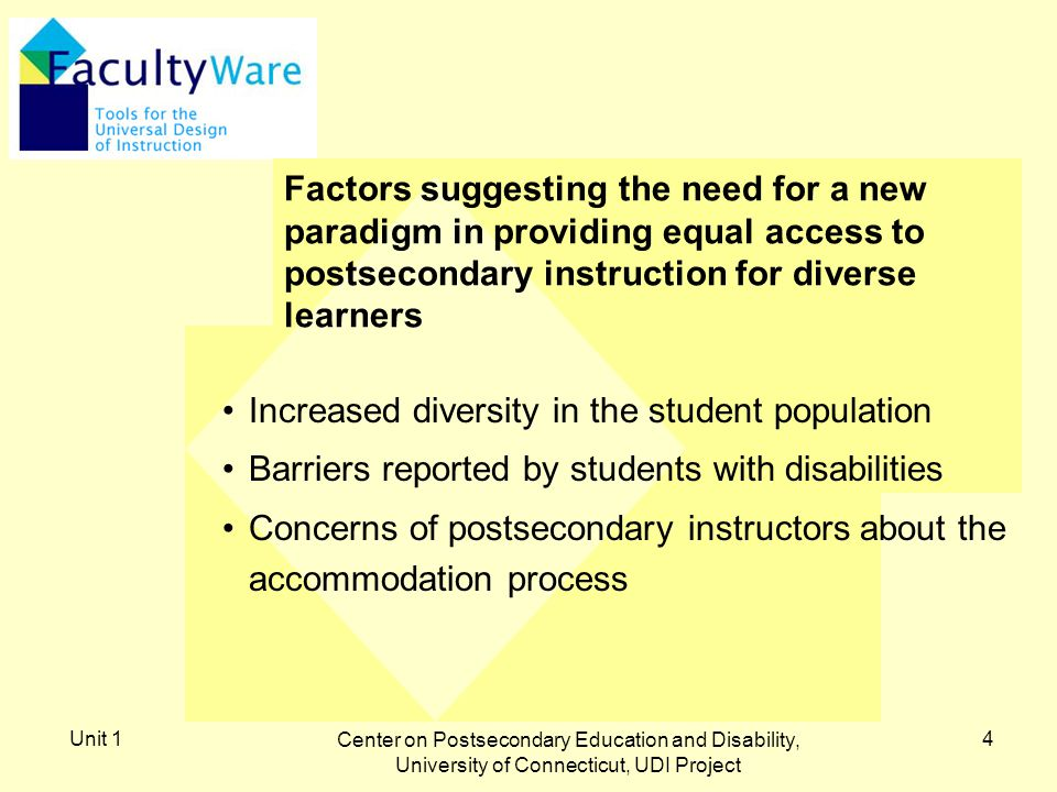 Unit 1 Center on Postsecondary Education and Disability, University of Connecticut, UDI Project 4 Factors suggesting the need for a new paradigm in providing equal access to postsecondary instruction for diverse learners Increased diversity in the student population Barriers reported by students with disabilities Concerns of postsecondary instructors about the accommodation process
