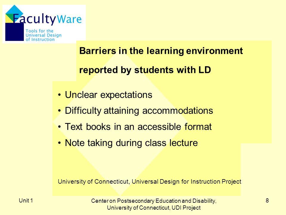 Unit 1 Center on Postsecondary Education and Disability, University of Connecticut, UDI Project 8 Barriers in the learning environment reported by students with LD Unclear expectations Difficulty attaining accommodations Text books in an accessible format Note taking during class lecture University of Connecticut, Universal Design for Instruction Project