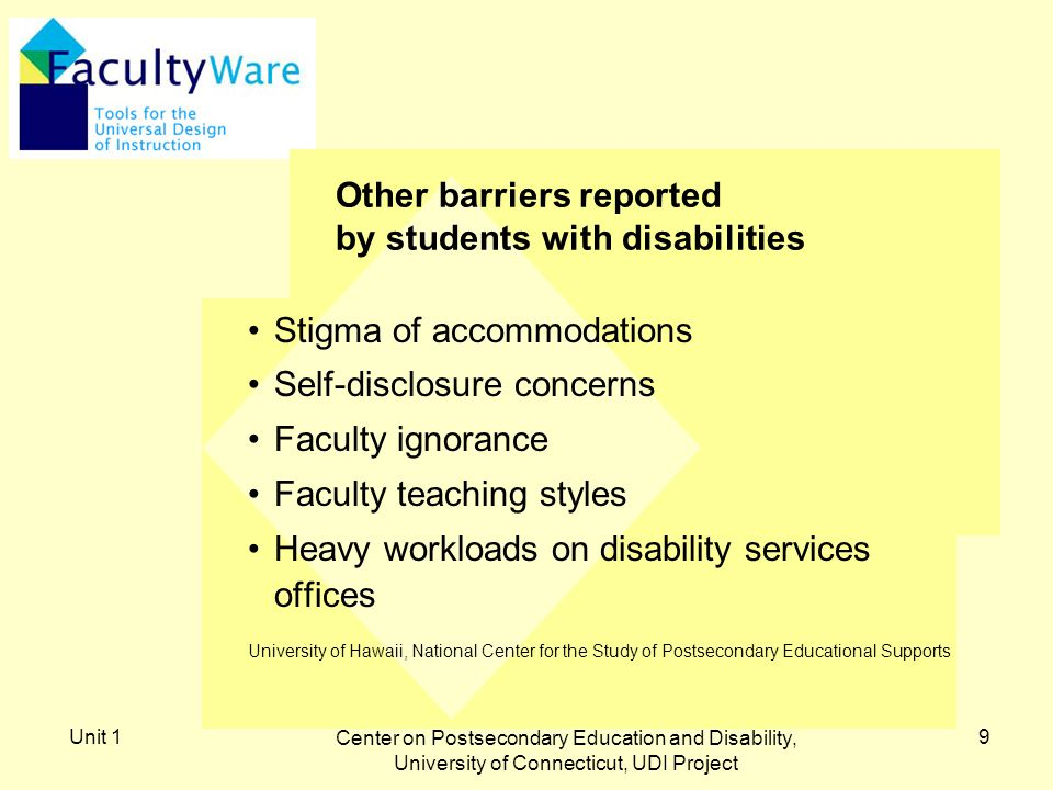 Unit 1 Center on Postsecondary Education and Disability, University of Connecticut, UDI Project 9 Other barriers reported by students with disabilities Stigma of accommodations Self-disclosure concerns Faculty ignorance Faculty teaching styles Heavy workloads on disability services offices University of Hawaii, National Center for the Study of Postsecondary Educational Supports