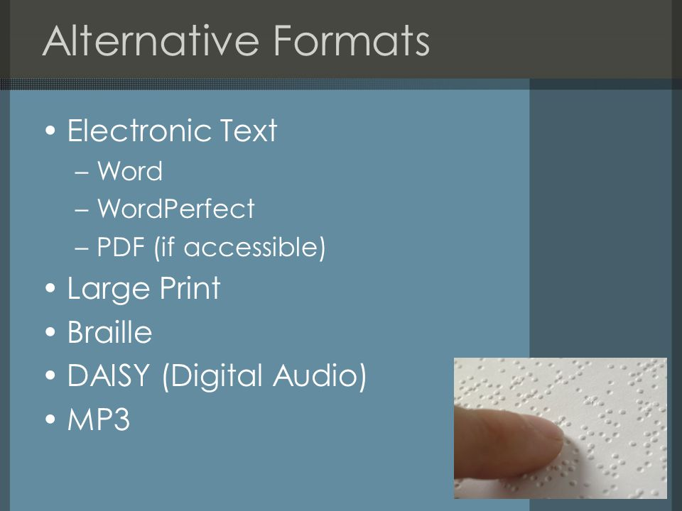 Alternative Formats Electronic Text –Word –WordPerfect –PDF (if accessible) Large Print Braille DAISY (Digital Audio) MP3