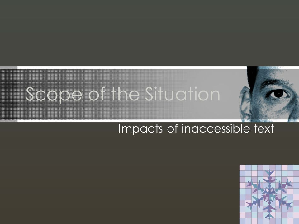 Scope of the Situation Impacts of inaccessible text