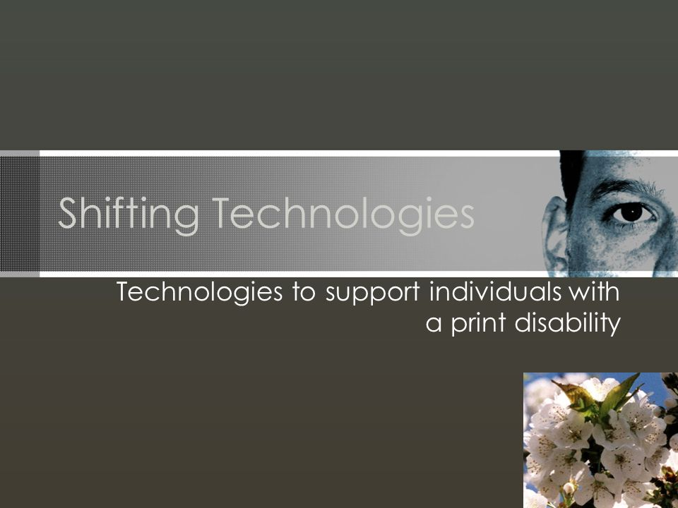 Shifting Technologies Technologies to support individuals with a print disability