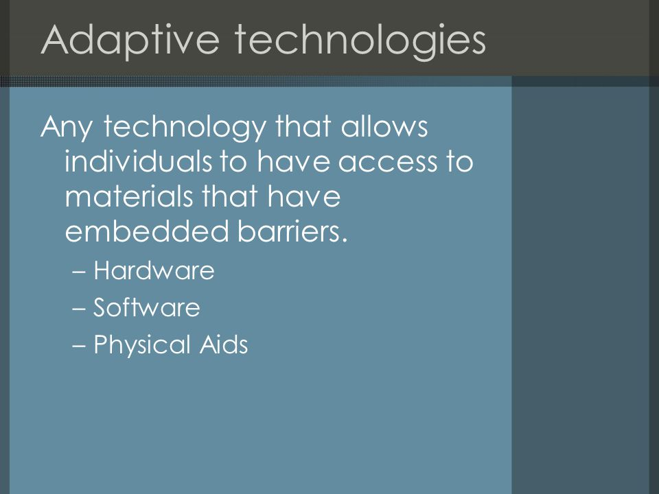 Adaptive technologies Any technology that allows individuals to have access to materials that have embedded barriers.