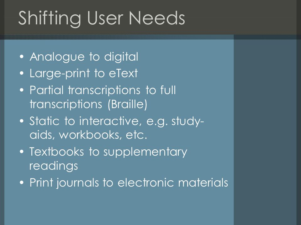 Shifting User Needs Analogue to digital Large-print to eText Partial transcriptions to full transcriptions (Braille) Static to interactive, e.g.