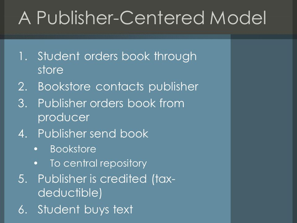 A Publisher-Centered Model 1.Student orders book through store 2.Bookstore contacts publisher 3.Publisher orders book from producer 4.Publisher send book Bookstore To central repository 5.Publisher is credited (tax- deductible) 6.Student buys text