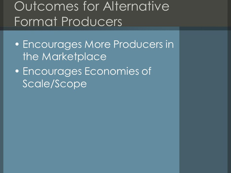 Outcomes for Alternative Format Producers Encourages More Producers in the Marketplace Encourages Economies of Scale/Scope