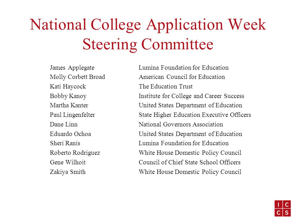 National College Application Week Steering Committee James ApplegateLumina Foundation for Education Molly Corbett BroadAmerican Council for Education Kati HaycockThe Education Trust Bobby KanoyInstitute for College and Career Success Martha KanterUnited States Department of Education Paul LingenfelterState Higher Education Executive Officers Dane LinnNational Governors Association Eduardo OchoaUnited States Department of Education Sheri RanisLumina Foundation for Education Roberto RodriguezWhite House Domestic Policy Council Gene WilhoitCouncil of Chief State School Officers Zakiya SmithWhite House Domestic Policy Council