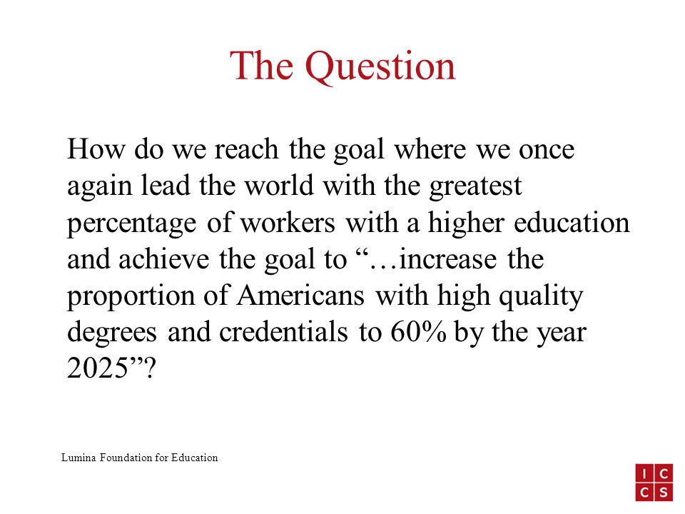The Question How do we reach the goal where we once again lead the world with the greatest percentage of workers with a higher education and achieve the goal to …increase the proportion of Americans with high quality degrees and credentials to 60% by the year 2025 .
