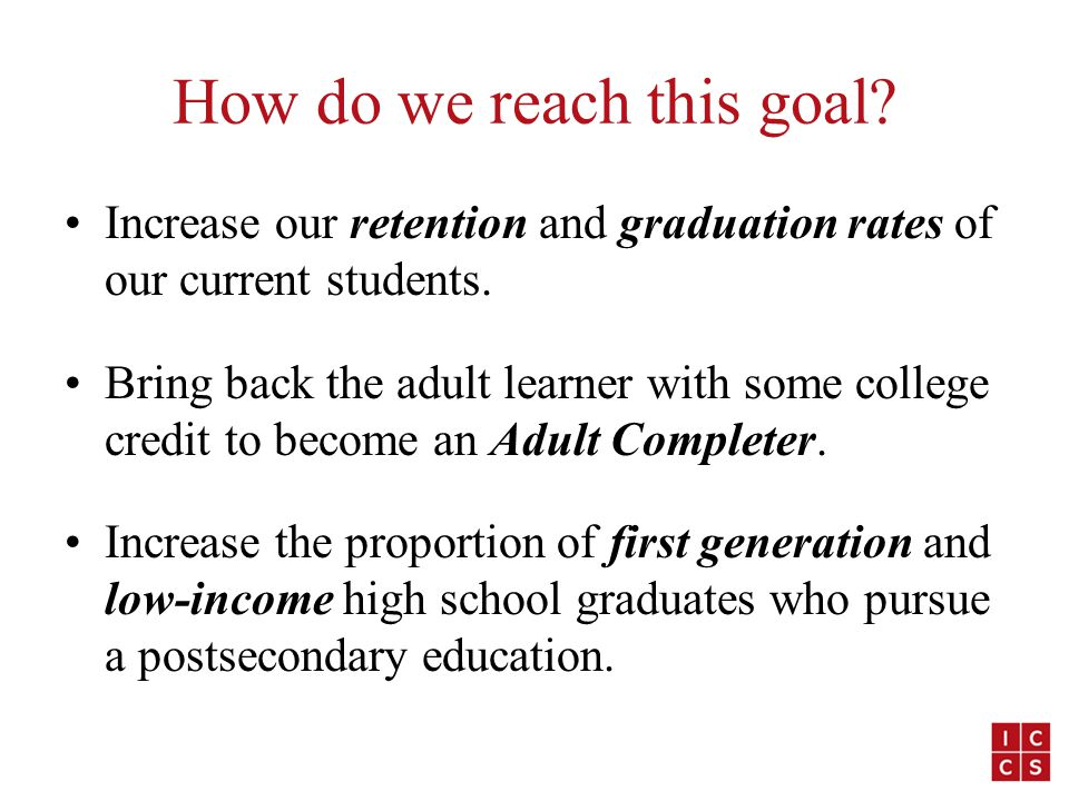 How do we reach this goal. Increase our retention and graduation rates of our current students.