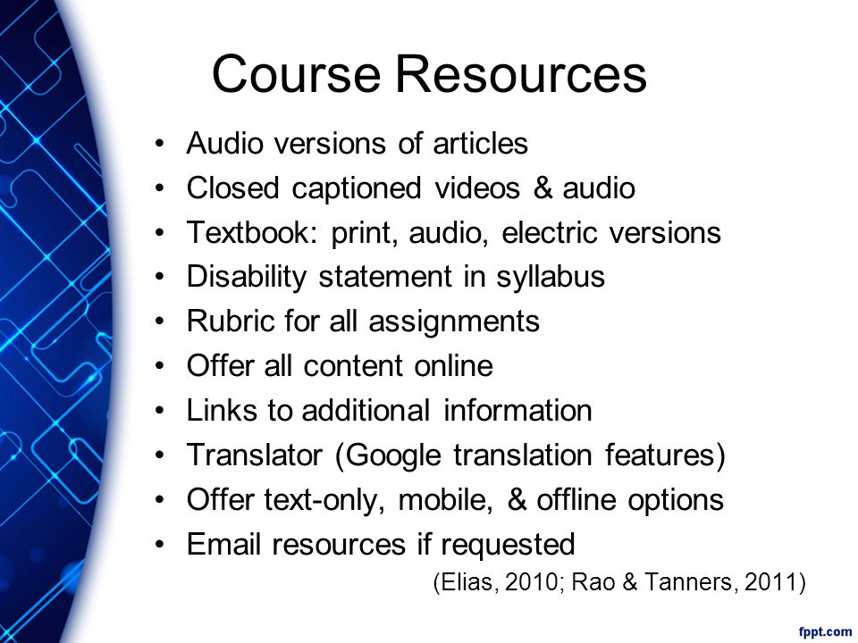 Course Resources Audio versions of articles Closed captioned videos & audio Textbook: print, audio, electric versions Disability statement in syllabus Rubric for all assignments Offer all content online Links to additional information Translator (Google translation features) Offer text-only, mobile, & offline options Email resources if requested (Elias, 2010; Rao & Tanners, 2011)