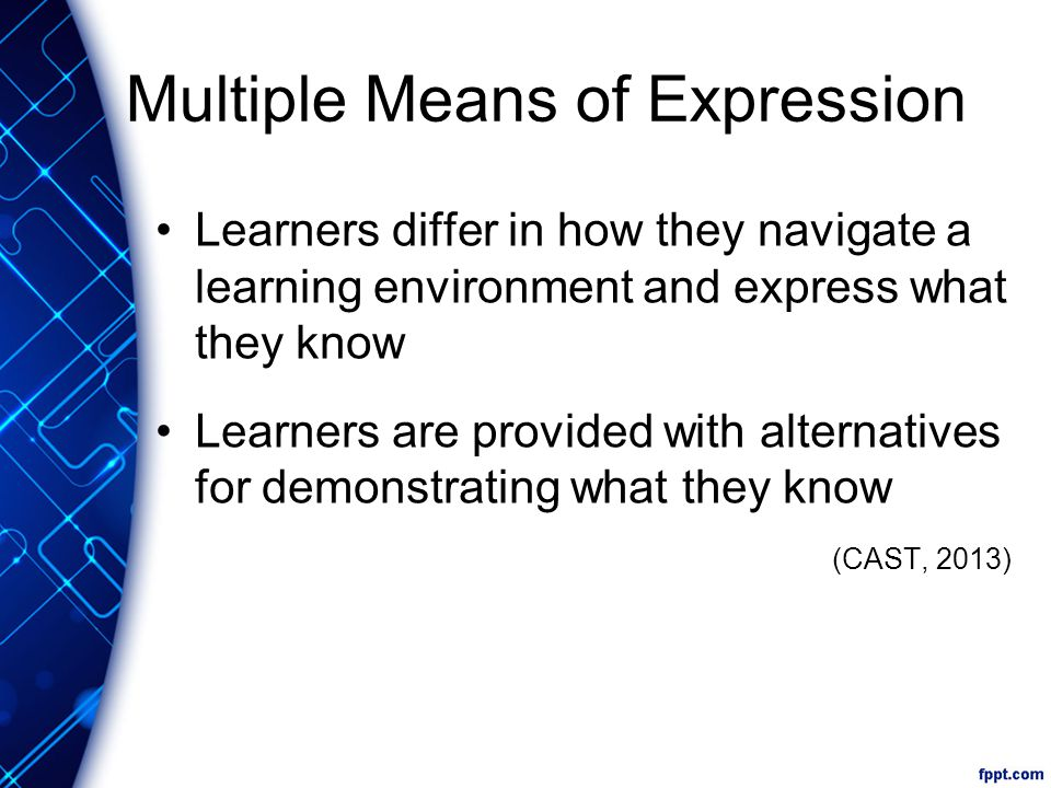 Multiple Means of Expression Learners differ in how they navigate a learning environment and express what they know Learners are provided with alternatives for demonstrating what they know (CAST, 2013)