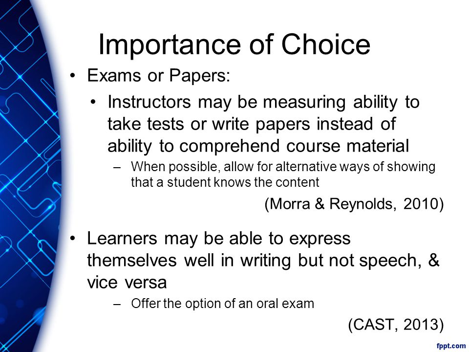 Importance of Choice Exams or Papers: Instructors may be measuring ability to take tests or write papers instead of ability to comprehend course material –When possible, allow for alternative ways of showing that a student knows the content (Morra & Reynolds, 2010) Learners may be able to express themselves well in writing but not speech, & vice versa –Offer the option of an oral exam (CAST, 2013)