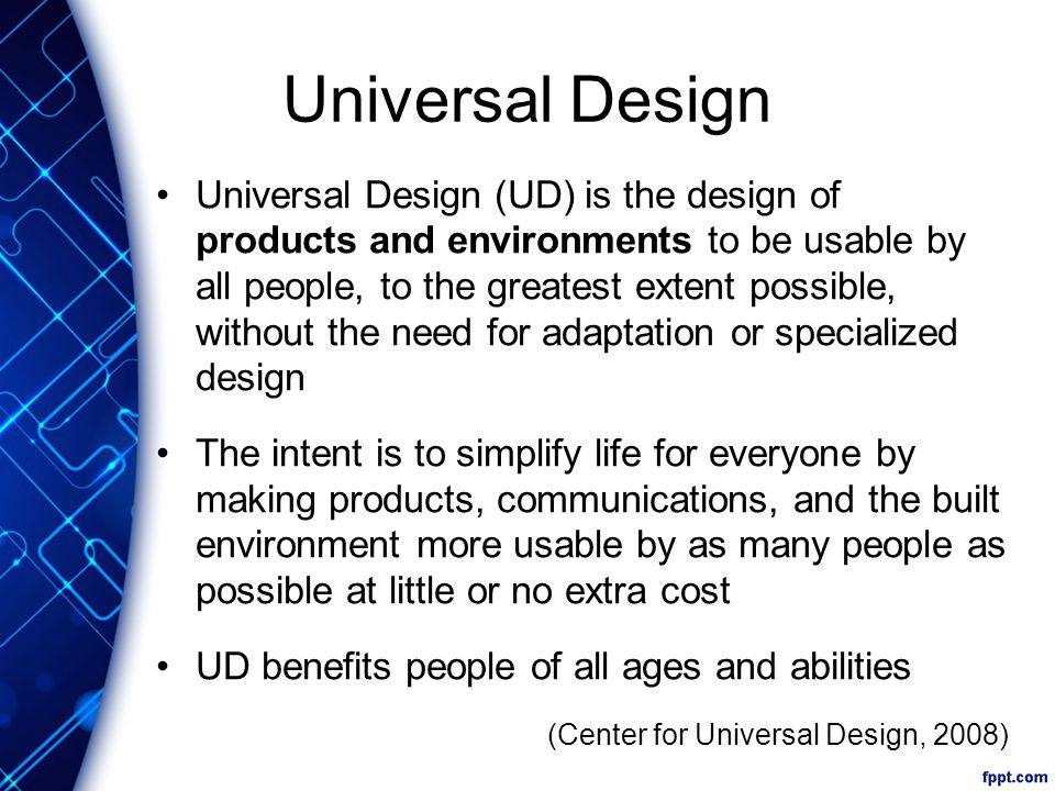 7 Principles of Universal Design 1)Equitable use 2)Flexibility in use 3)Simple and intuitive 4)Perceptible information 5)Tolerance for error 6)Low physical effort 7)Size and space for approach and use (Burgstahler, 2009)