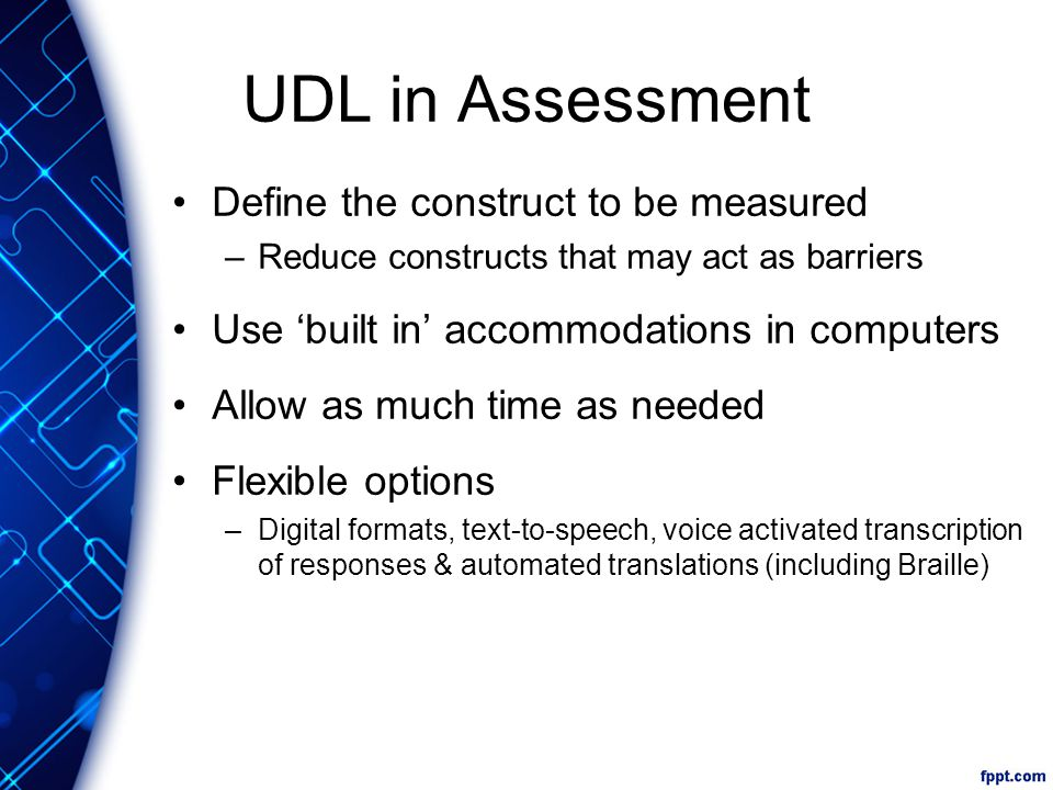 UDL in Assessment Define the construct to be measured –Reduce constructs that may act as barriers Use 'built in' accommodations in computers Allow as much time as needed Flexible options –Digital formats, text-to-speech, voice activated transcription of responses & automated translations (including Braille)