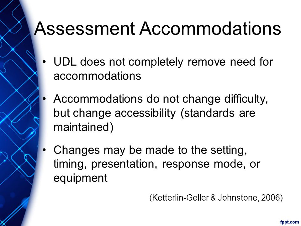 Assessment Accommodations UDL does not completely remove need for accommodations Accommodations do not change difficulty, but change accessibility (standards are maintained) Changes may be made to the setting, timing, presentation, response mode, or equipment (Ketterlin-Geller & Johnstone, 2006)