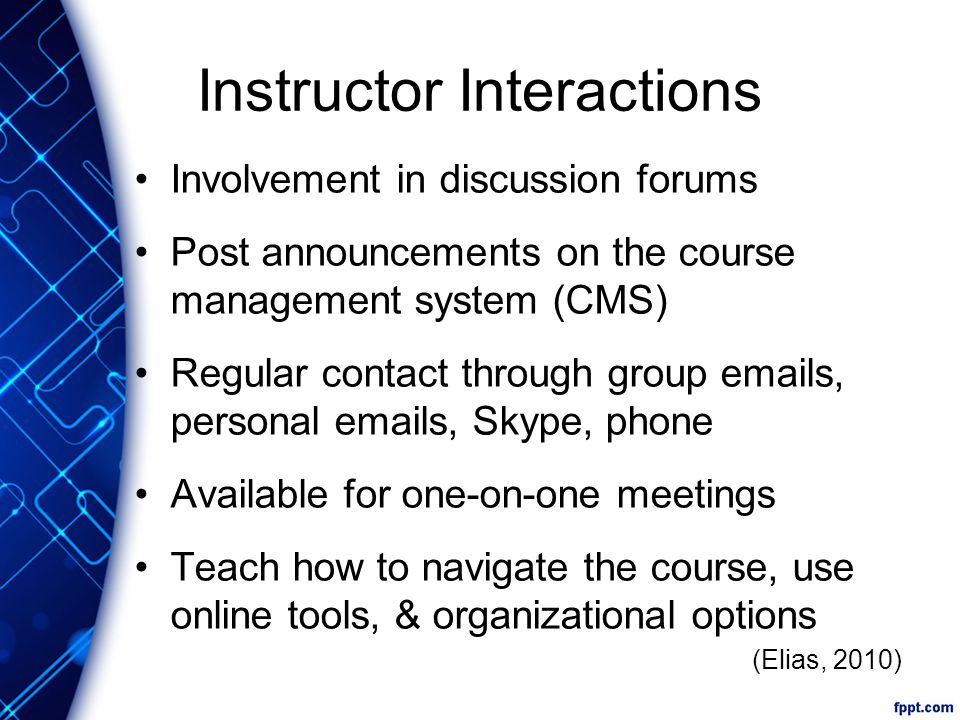 Instructor Interactions Involvement in discussion forums Post announcements on the course management system (CMS) Regular contact through group emails, personal emails, Skype, phone Available for one-on-one meetings Teach how to navigate the course, use online tools, & organizational options (Elias, 2010)