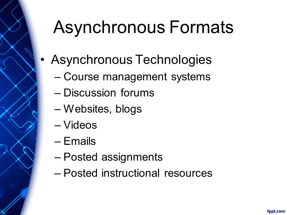 Asynchronous Formats Asynchronous Technologies –Course management systems –Discussion forums –Websites, blogs –Videos –Emails –Posted assignments –Posted instructional resources