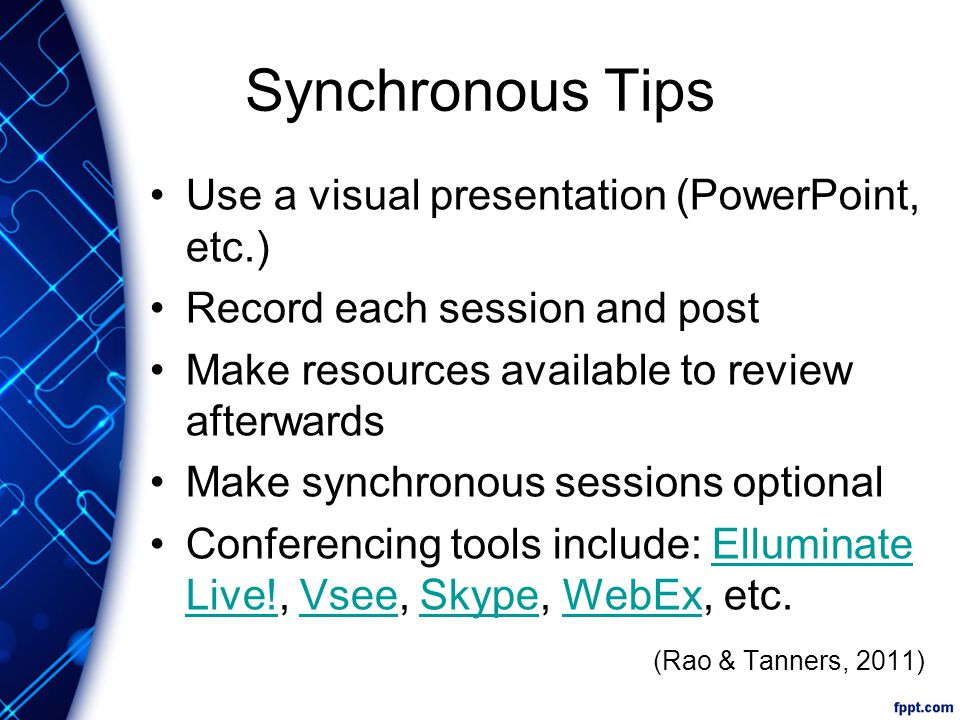 Synchronous Tips Use a visual presentation (PowerPoint, etc.) Record each session and post Make resources available to review afterwards Make synchronous sessions optional Conferencing tools include: Elluminate Live!, Vsee, Skype, WebEx, etc.Elluminate Live!VseeSkypeWebEx (Rao & Tanners, 2011)