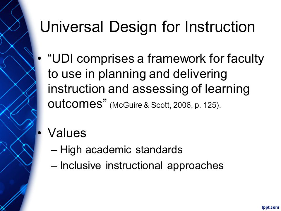 Universal Design for Instruction UDI comprises a framework for faculty to use in planning and delivering instruction and assessing of learning outcomes (McGuire & Scott, 2006, p.
