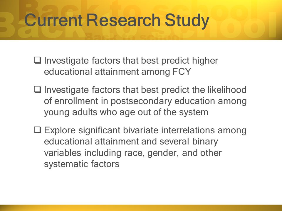 Current Research Study  Investigate factors that best predict higher educational attainment among FCY  Investigate factors that best predict the likelihood of enrollment in postsecondary education among young adults who age out of the system  Explore significant bivariate interrelations among educational attainment and several binary variables including race, gender, and other systematic factors