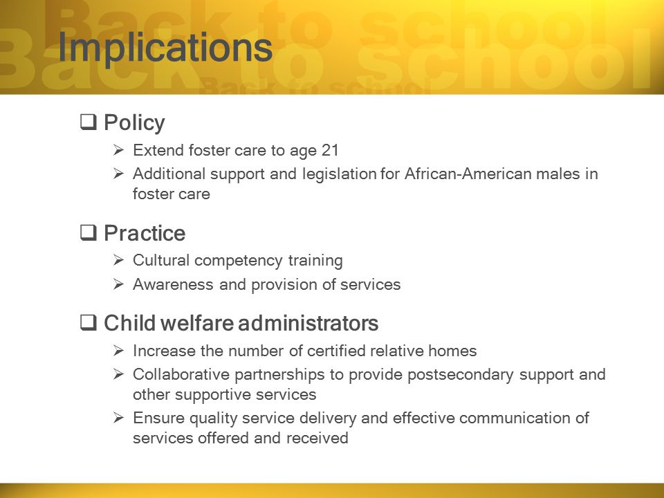 Implications  Policy  Extend foster care to age 21  Additional support and legislation for African-American males in foster care  Practice  Cultural competency training  Awareness and provision of services  Child welfare administrators  Increase the number of certified relative homes  Collaborative partnerships to provide postsecondary support and other supportive services  Ensure quality service delivery and effective communication of services offered and received