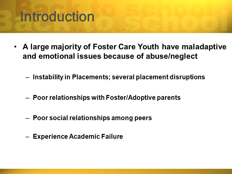 Introduction A large majority of Foster Care Youth have maladaptive and emotional issues because of abuse/neglect –Instability in Placements; several placement disruptions –Poor relationships with Foster/Adoptive parents –Poor social relationships among peers –Experience Academic Failure