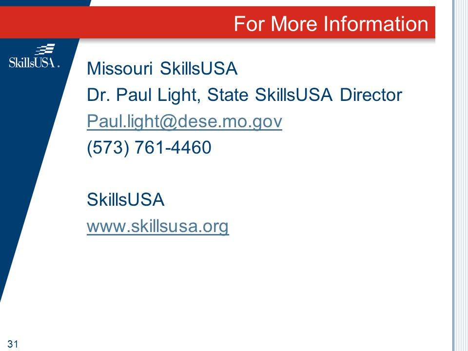 For More Information Missouri SkillsUSA Dr. Paul Light, State SkillsUSA Director Paul.light@dese.mo.gov (573) 761-4460 SkillsUSA www.skillsusa.org 31