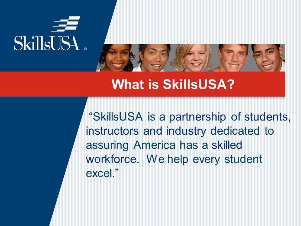 """SkillsUSA is a partnership of students, instructors and industry dedicated to assuring America has a skilled workforce. We help every student excel."""
