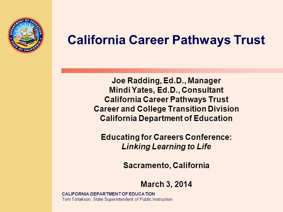 TOM TORLAKSON State Superintendent of Public Instruction California Career Pathways Trust Presentation Overview 1.Intent of AB 86 2.State partners 3.Purpose 4.Assumptions 5.Eligibility requirements 6.Funding 7.Accountability 8.Timeline 9.Links