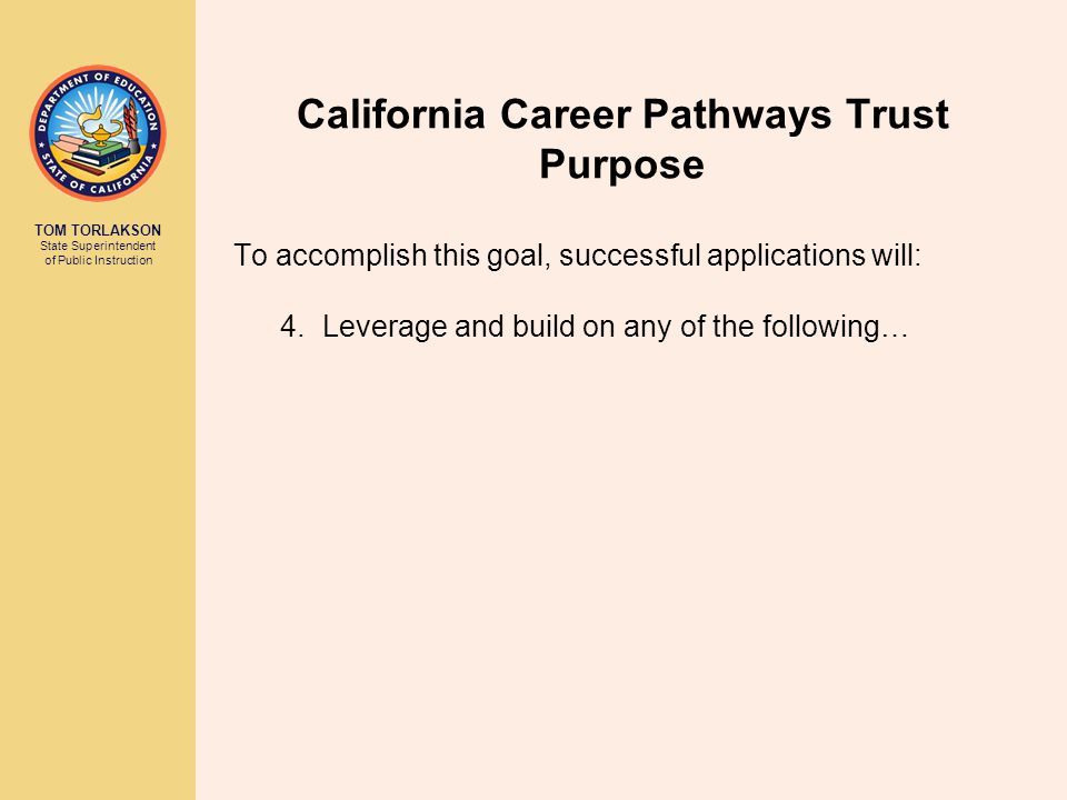 TOM TORLAKSON State Superintendent of Public Instruction California Career Pathways Trust Purpose To accomplish this goal, successful applications wil