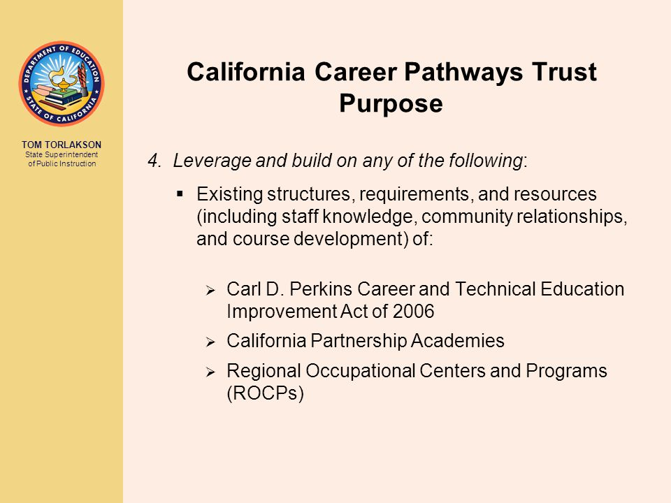 TOM TORLAKSON State Superintendent of Public Instruction California Career Pathways Trust Purpose 4. Leverage and build on any of the following:  Exi