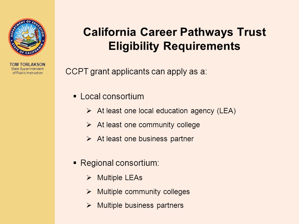 TOM TORLAKSON State Superintendent of Public Instruction California Career Pathways Trust Eligibility Requirements CCPT grant applicants can apply as