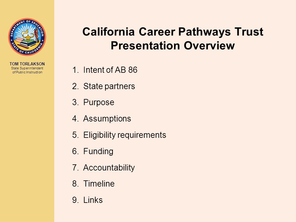 TOM TORLAKSON State Superintendent of Public Instruction California Career Pathways Trust Presentation Overview 1.Intent of AB 86 2.State partners 3.P